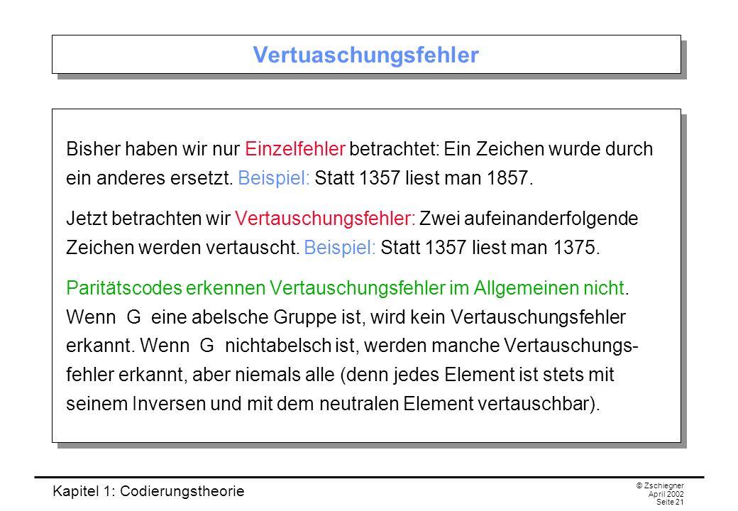 Kapitel 1: Codierungstheorie © Zschiegner April 2002 Seite 21 Vertuaschungsfehler Bisher haben wir nur Einzelfehler betrachtet: Ein Zeichen wurde durc