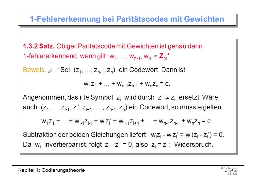 Kapitel 1: Codierungstheorie © Zschiegner April 2002 Seite 23 1-Fehlererkennung bei Paritätscodes mit Gewichten 1.3.2 Satz. Obiger Paritätscode mit Ge
