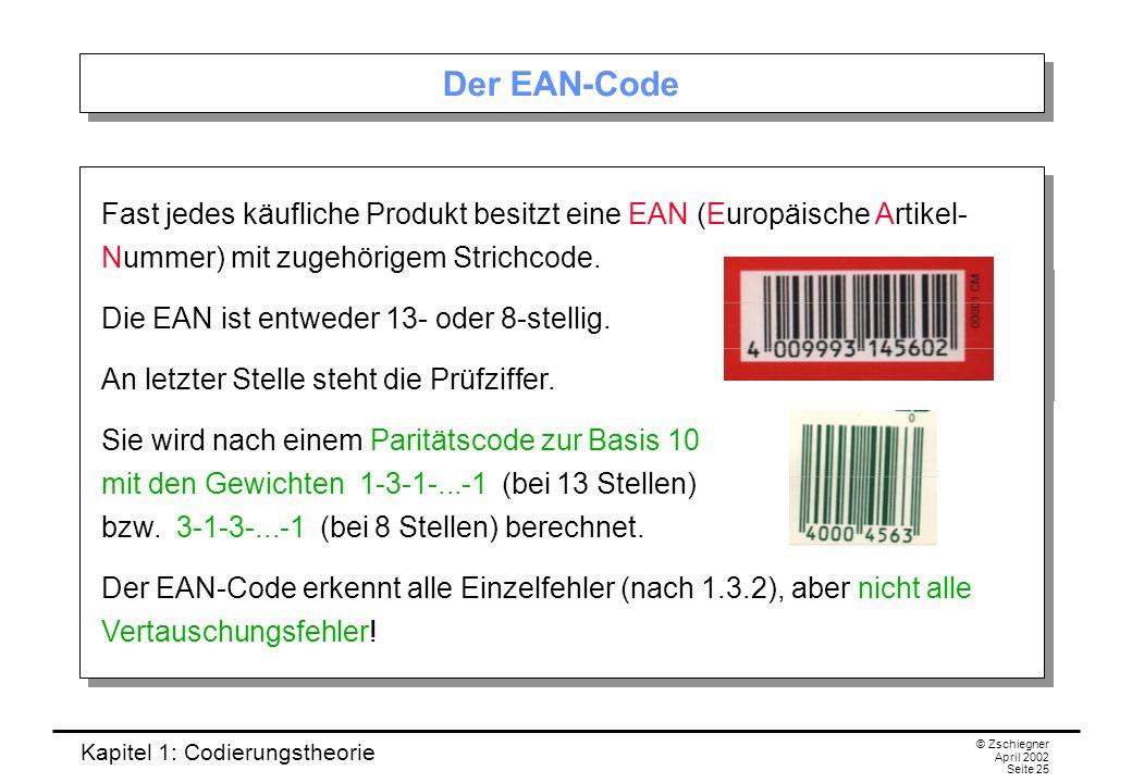 Kapitel 1: Codierungstheorie © Zschiegner April 2002 Seite 25 Der EAN-Code Fast jedes käufliche Produkt besitzt eine EAN (Europäische Artikel- Nummer)