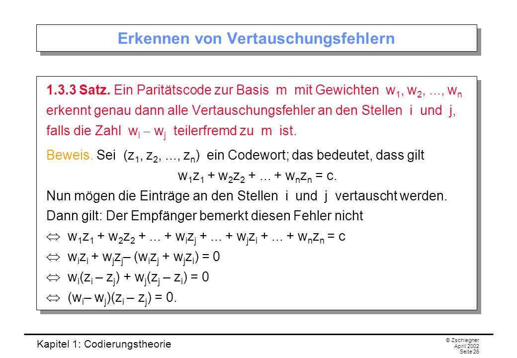 Kapitel 1: Codierungstheorie © Zschiegner April 2002 Seite 26 Erkennen von Vertauschungsfehlern 1.3.3 Satz. Ein Paritätscode zur Basis m mit Gewichten