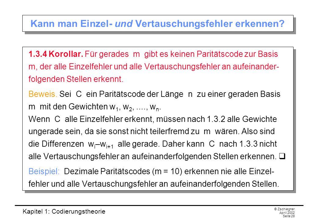 Kapitel 1: Codierungstheorie © Zschiegner April 2002 Seite 28 Kann man Einzel- und Vertauschungsfehler erkennen? 1.3.4 Korollar. Für gerades m gibt es