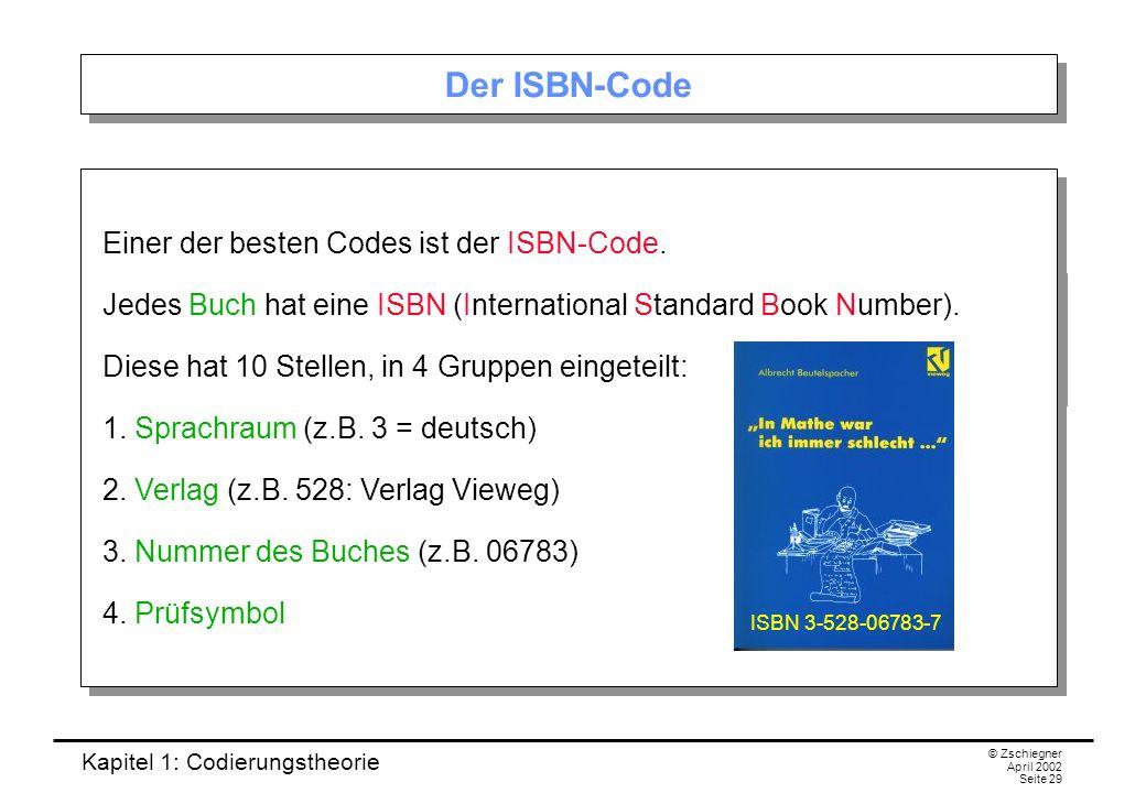 Kapitel 1: Codierungstheorie © Zschiegner April 2002 Seite 29 Der ISBN-Code Einer der besten Codes ist der ISBN-Code. Jedes Buch hat eine ISBN (Intern
