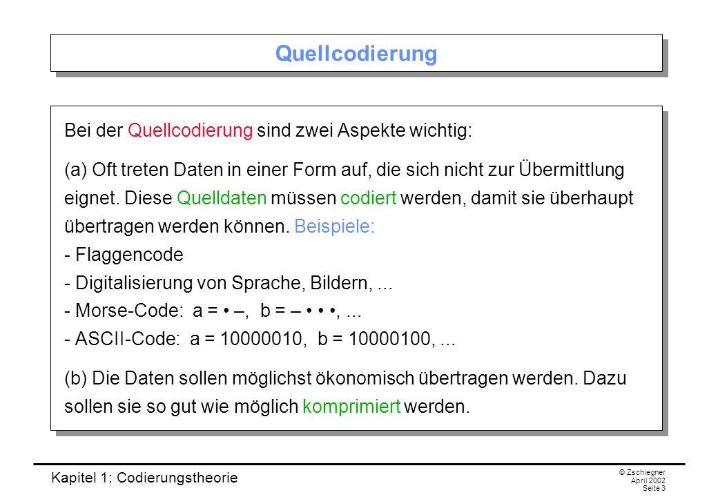 Kapitel 1: Codierungstheorie © Zschiegner April 2002 Seite 3 Quellcodierung Bei der Quellcodierung sind zwei Aspekte wichtig: (a) Oft treten Daten in