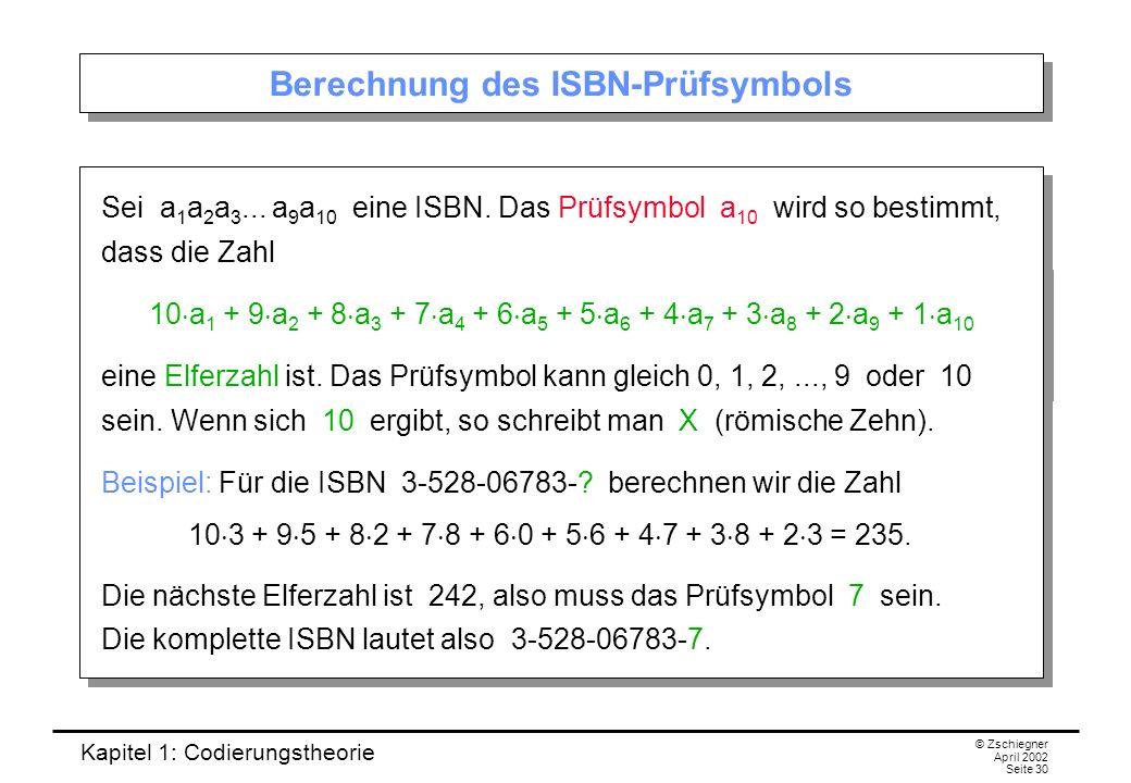 Kapitel 1: Codierungstheorie © Zschiegner April 2002 Seite 30 Berechnung des ISBN-Prüfsymbols Sei a 1 a 2 a 3... a 9 a 10 eine ISBN. Das Prüfsymbol a