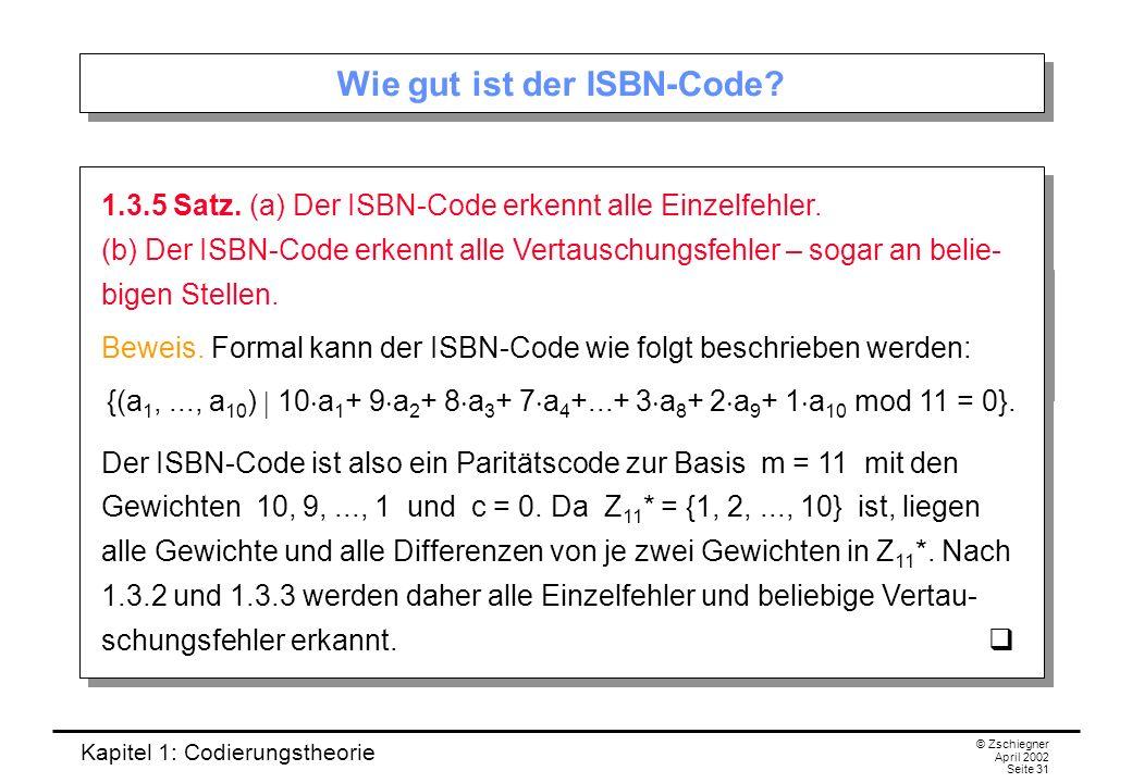 Kapitel 1: Codierungstheorie © Zschiegner April 2002 Seite 31 Wie gut ist der ISBN-Code? 1.3.5 Satz. (a) Der ISBN-Code erkennt alle Einzelfehler. (b)