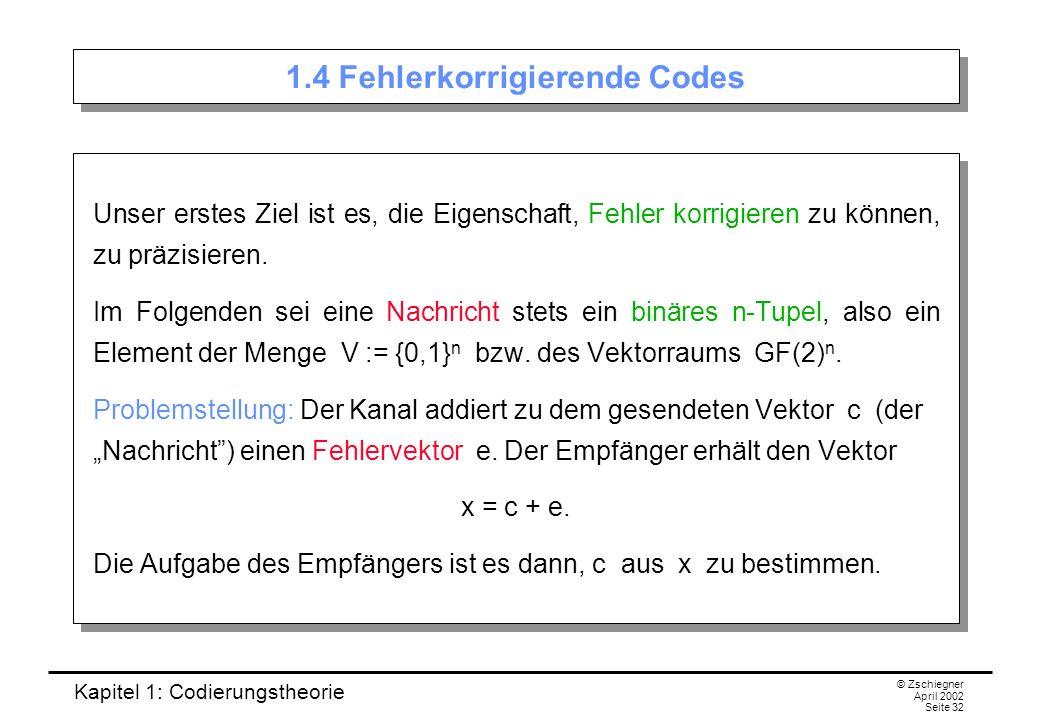Kapitel 1: Codierungstheorie © Zschiegner April 2002 Seite 32 1.4 Fehlerkorrigierende Codes Unser erstes Ziel ist es, die Eigenschaft, Fehler korrigie