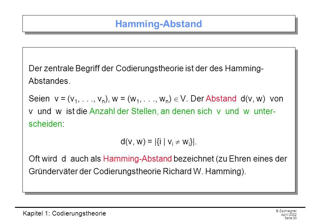 Kapitel 1: Codierungstheorie © Zschiegner April 2002 Seite 33 Hamming-Abstand Der zentrale Begriff der Codierungstheorie ist der des Hamming- Abstande