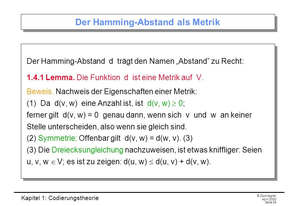 Kapitel 1: Codierungstheorie © Zschiegner April 2002 Seite 34 Der Hamming-Abstand als Metrik Der Hamming-Abstand d trägt den Namen Abstand zu Recht: 1