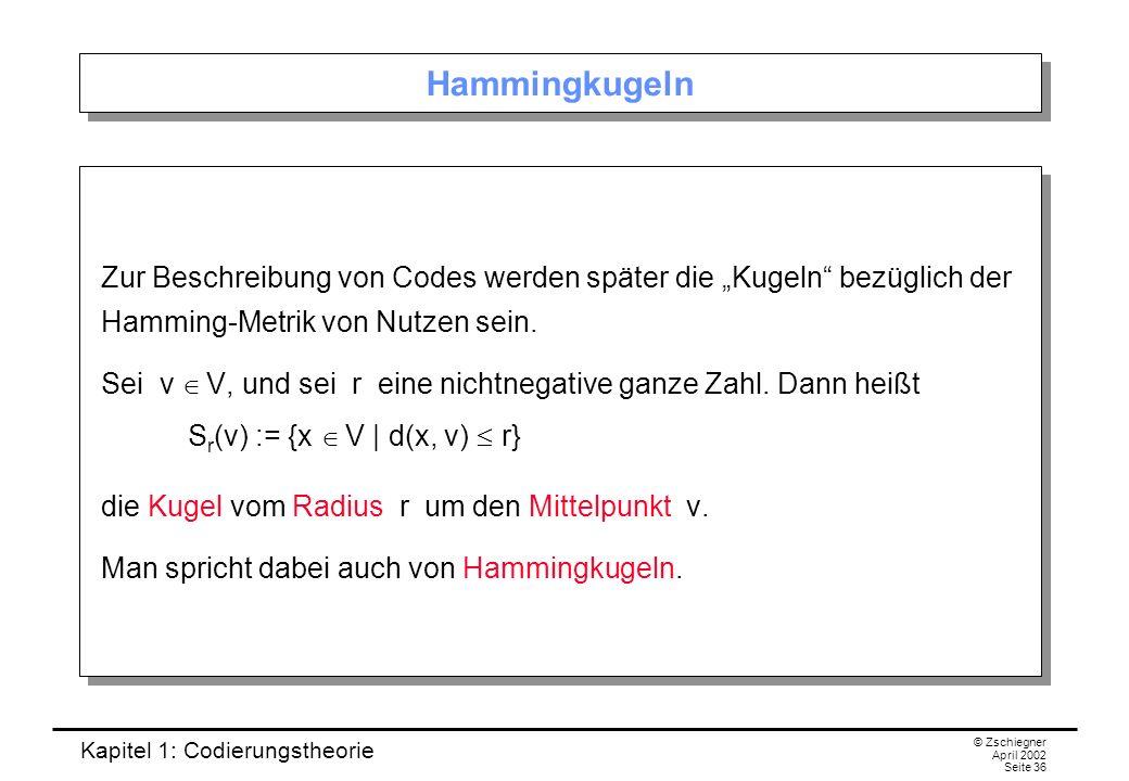 Kapitel 1: Codierungstheorie © Zschiegner April 2002 Seite 36 Hammingkugeln Zur Beschreibung von Codes werden später die Kugeln bezüglich der Hamming-