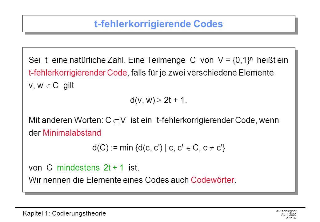 Kapitel 1: Codierungstheorie © Zschiegner April 2002 Seite 37 t-fehlerkorrigierende Codes Sei t eine natürliche Zahl. Eine Teilmenge C von V = {0,1} n