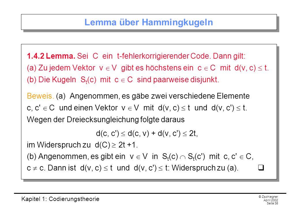 Kapitel 1: Codierungstheorie © Zschiegner April 2002 Seite 38 Lemma über Hammingkugeln 1.4.2 Lemma. Sei C ein t-fehlerkorrigierender Code. Dann gilt: