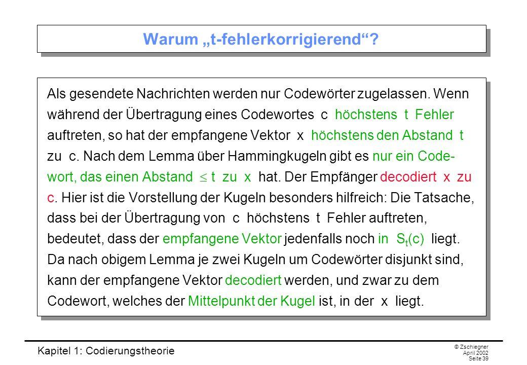 Kapitel 1: Codierungstheorie © Zschiegner April 2002 Seite 39 Warum t-fehlerkorrigierend? Als gesendete Nachrichten werden nur Codewörter zugelassen.