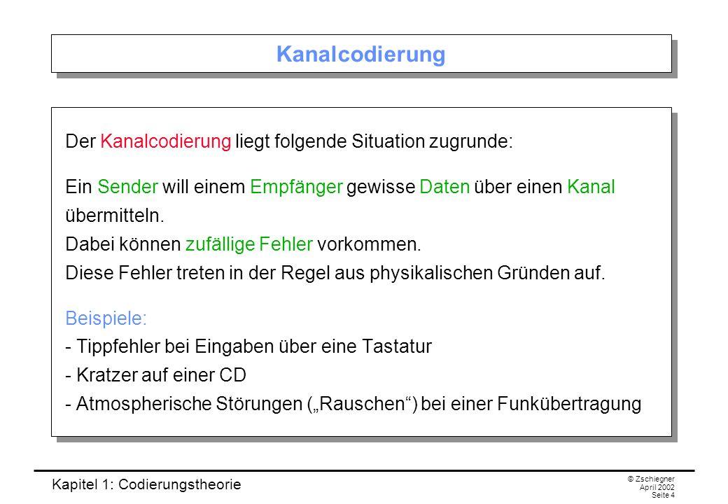 Kapitel 1: Codierungstheorie © Zschiegner April 2002 Seite 4 Kanalcodierung Der Kanalcodierung liegt folgende Situation zugrunde: Ein Sender will eine