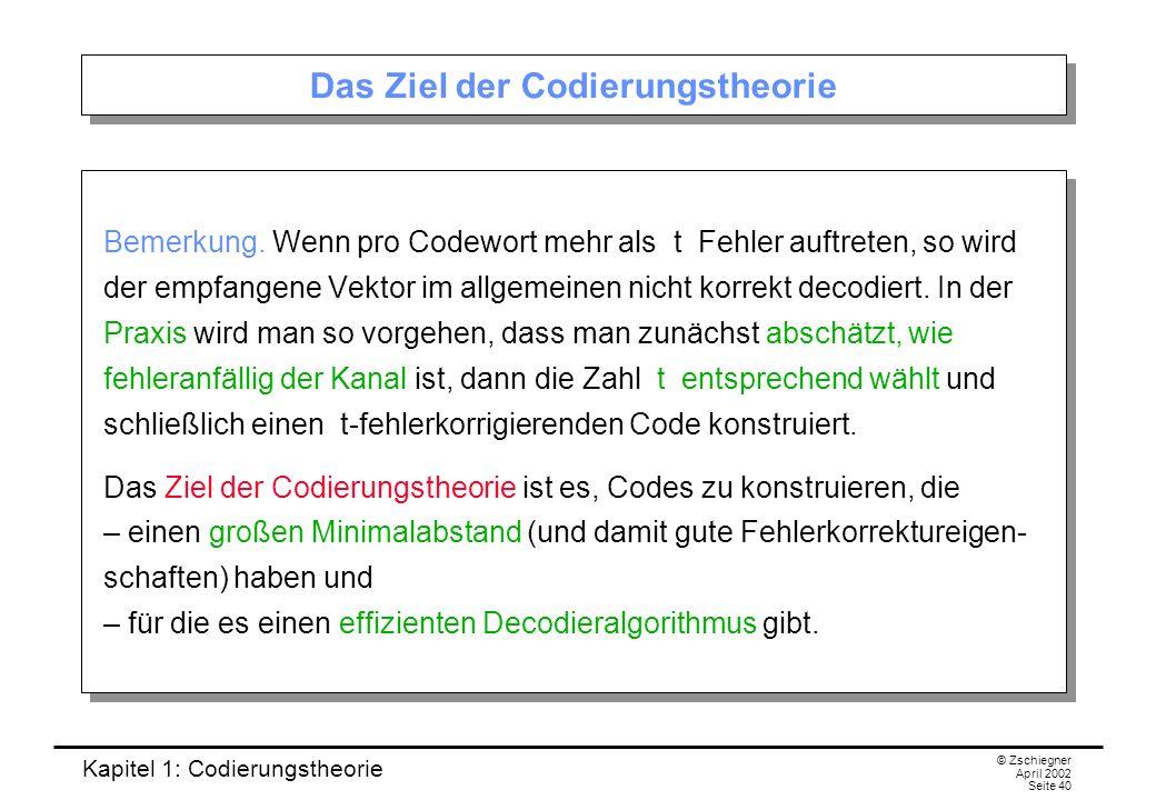 Kapitel 1: Codierungstheorie © Zschiegner April 2002 Seite 40 Das Ziel der Codierungstheorie Bemerkung. Wenn pro Codewort mehr als t Fehler auftreten,