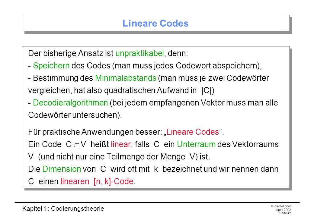 Kapitel 1: Codierungstheorie © Zschiegner April 2002 Seite 42 Lineare Codes Der bisherige Ansatz ist unpraktikabel, denn: - Speichern des Codes (man m