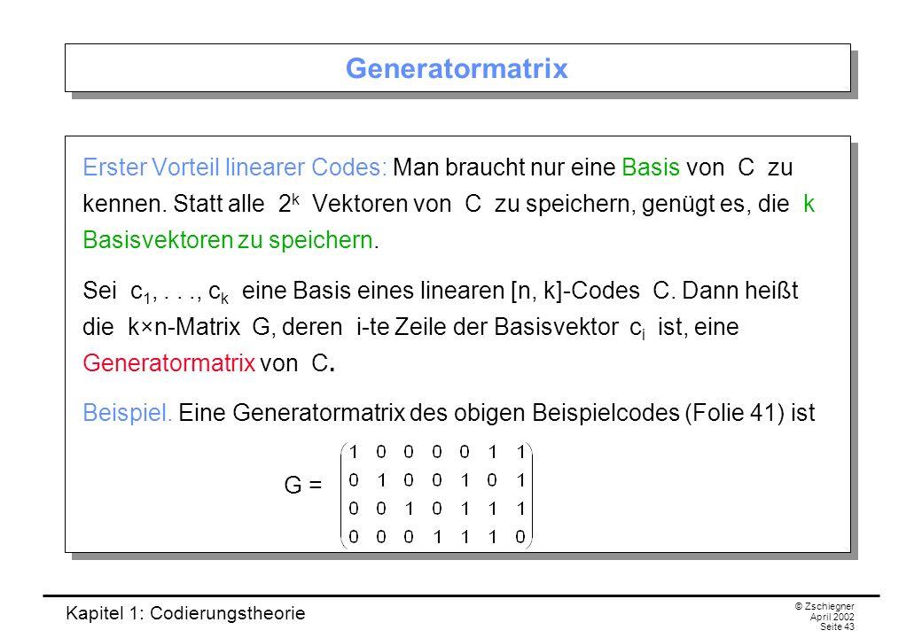 Kapitel 1: Codierungstheorie © Zschiegner April 2002 Seite 43 Generatormatrix Erster Vorteil linearer Codes: Man braucht nur eine Basis von C zu kenne