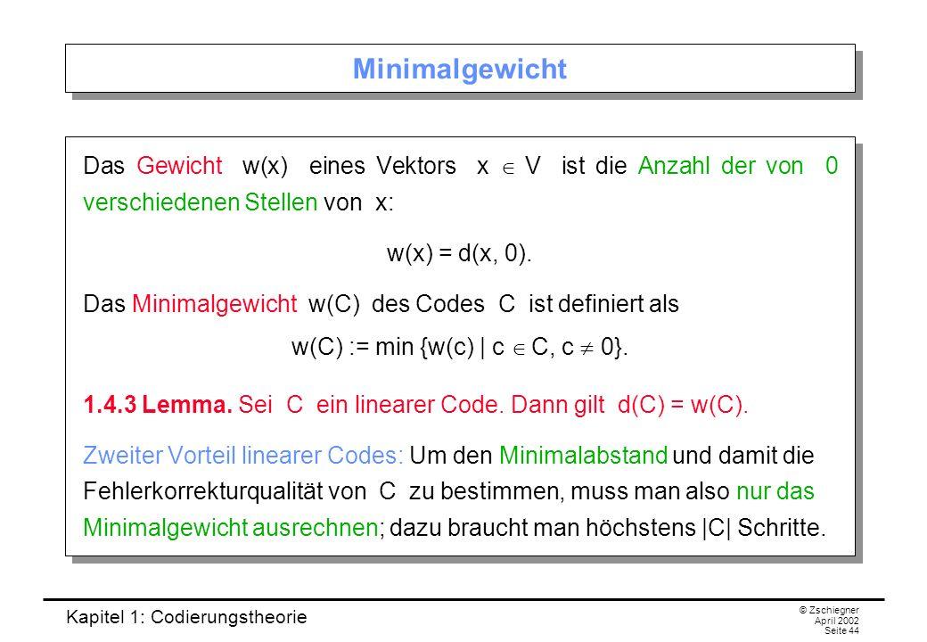 Kapitel 1: Codierungstheorie © Zschiegner April 2002 Seite 44 Minimalgewicht Das Gewicht w(x) eines Vektors x V ist die Anzahl der von 0 verschiedenen