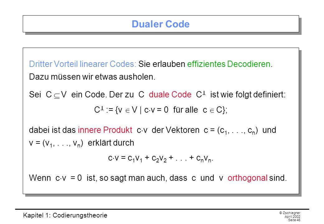 Kapitel 1: Codierungstheorie © Zschiegner April 2002 Seite 46 Dualer Code Dritter Vorteil linearer Codes: Sie erlauben effizientes Decodieren. Dazu mü