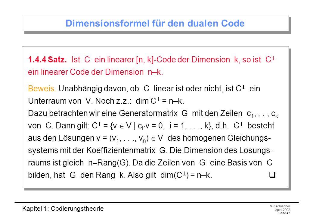 Kapitel 1: Codierungstheorie © Zschiegner April 2002 Seite 47 Dimensionsformel für den dualen Code 1.4.4 Satz. Ist C ein linearer [n, k]-Code der Dime