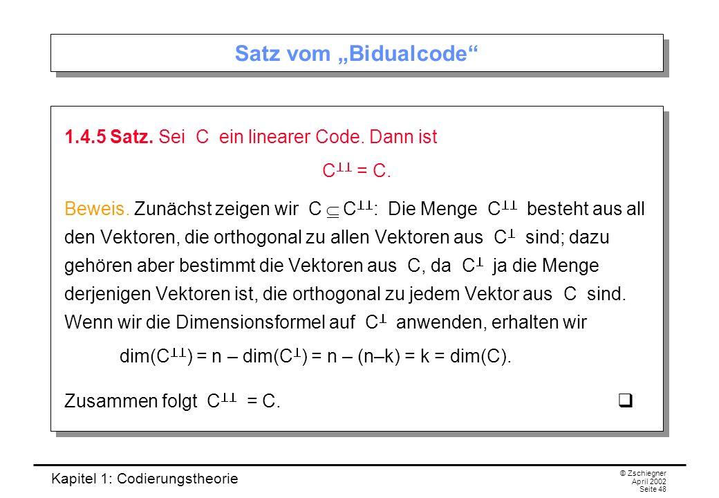 Kapitel 1: Codierungstheorie © Zschiegner April 2002 Seite 48 Satz vom Bidualcode 1.4.5 Satz. Sei C ein linearer Code. Dann ist C = C. Beweis. Zunächs