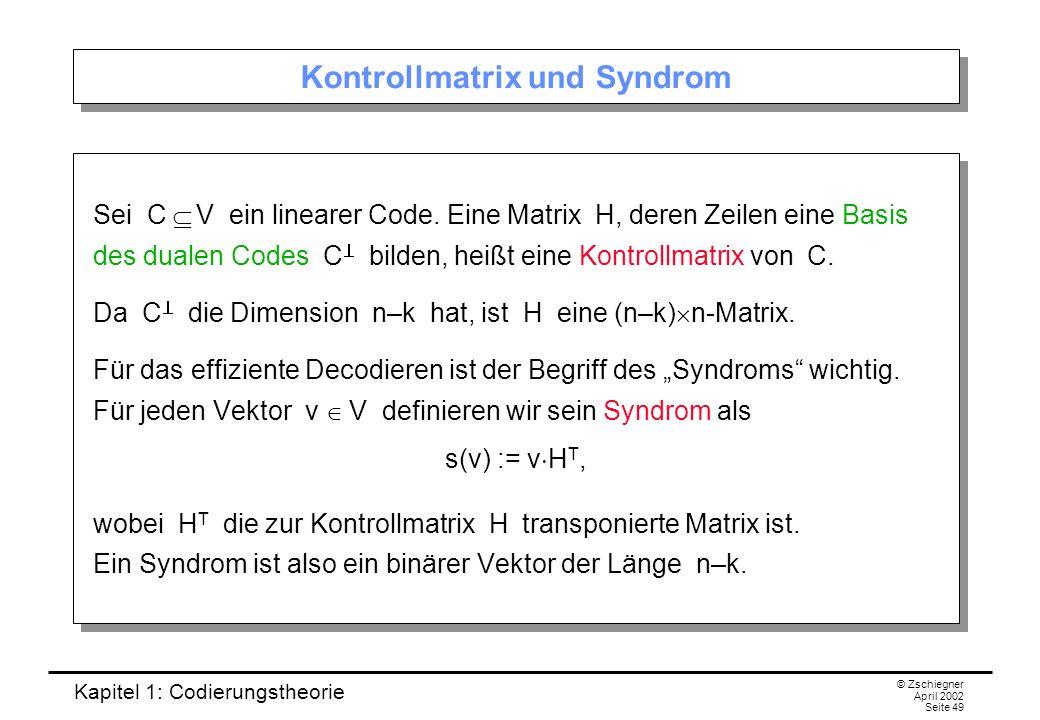 Kapitel 1: Codierungstheorie © Zschiegner April 2002 Seite 49 Kontrollmatrix und Syndrom Sei C V ein linearer Code. Eine Matrix H, deren Zeilen eine B
