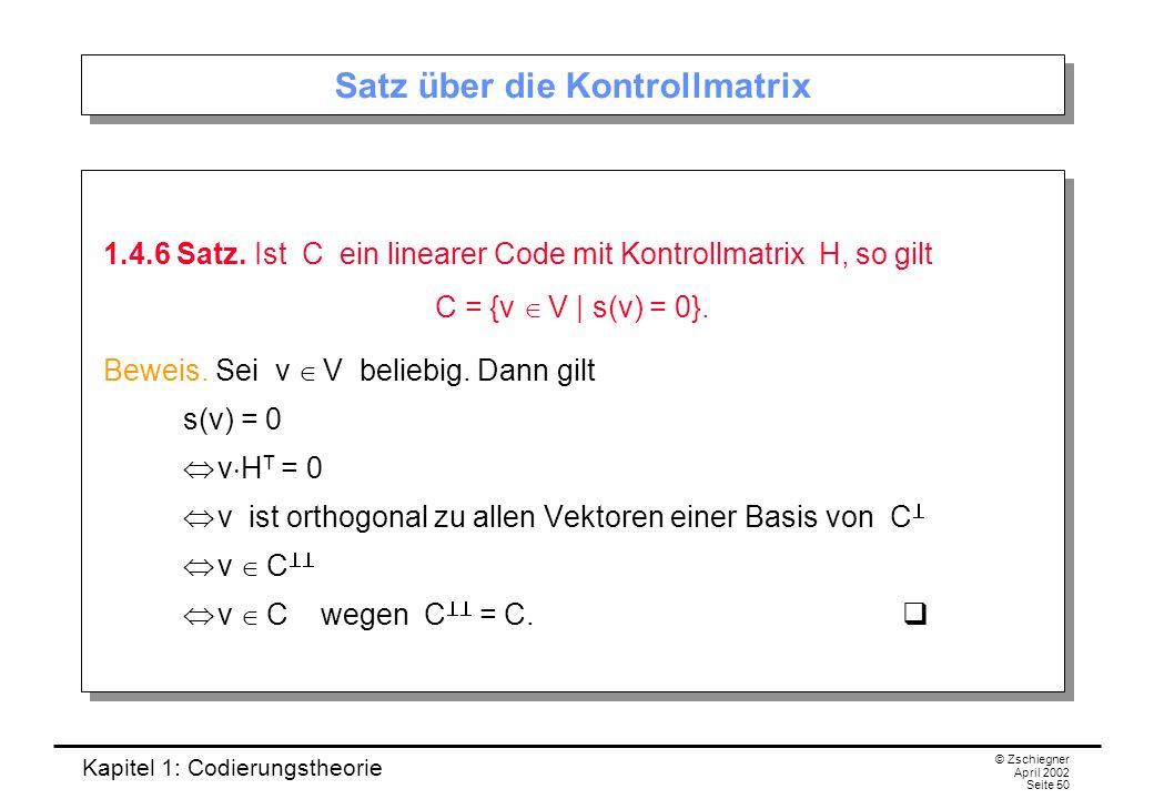 Kapitel 1: Codierungstheorie © Zschiegner April 2002 Seite 50 Satz über die Kontrollmatrix 1.4.6 Satz. Ist C ein linearer Code mit Kontrollmatrix H, s