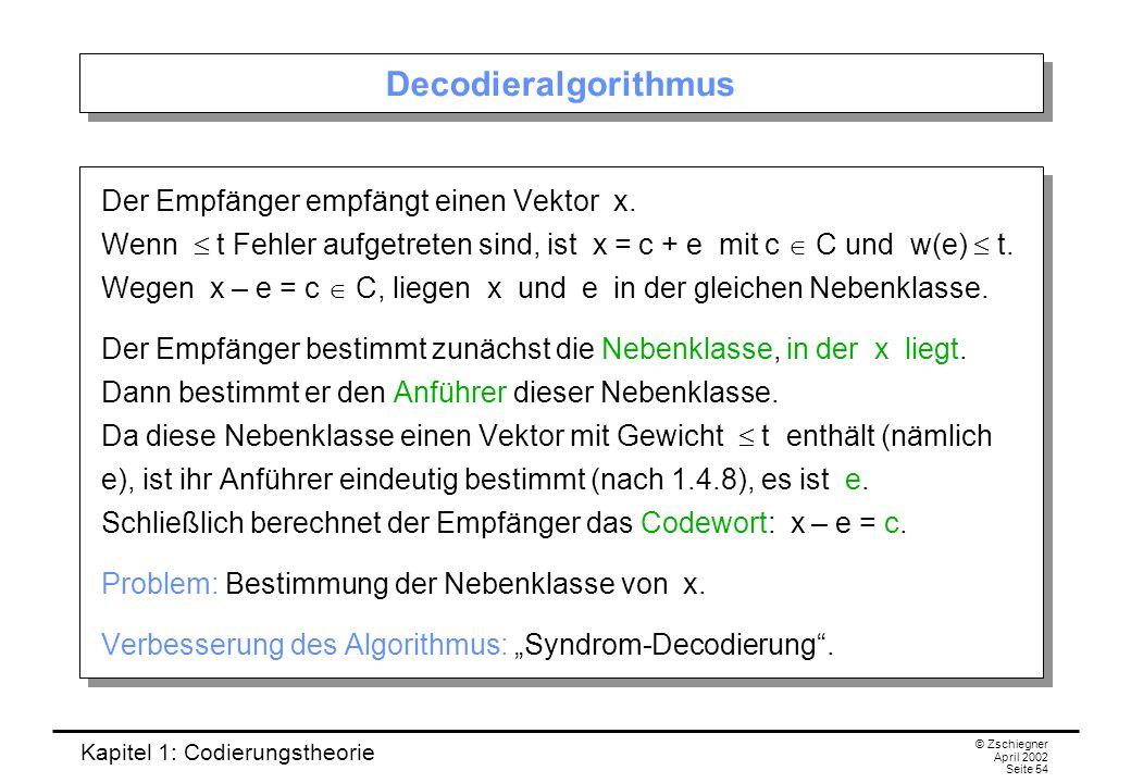 Kapitel 1: Codierungstheorie © Zschiegner April 2002 Seite 54 Decodieralgorithmus Der Empfänger empfängt einen Vektor x. Wenn t Fehler aufgetreten sin