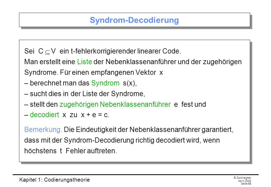 Kapitel 1: Codierungstheorie © Zschiegner April 2002 Seite 55 Syndrom-Decodierung Sei C V ein t-fehlerkorrigierender linearer Code. Man erstellt eine