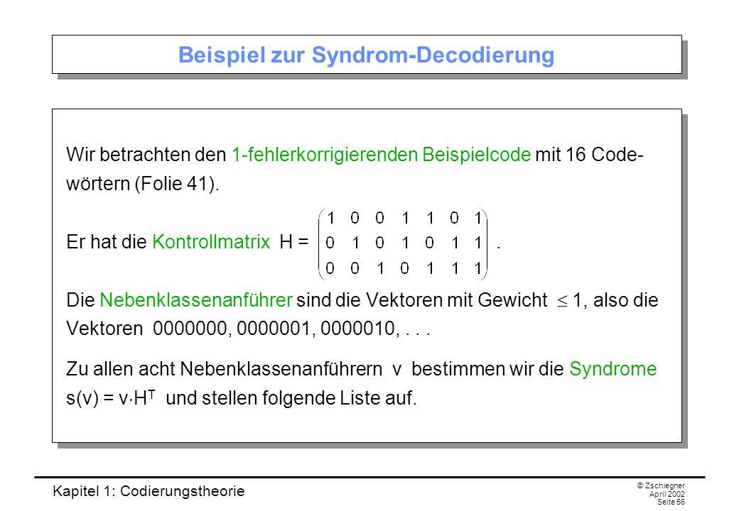 Kapitel 1: Codierungstheorie © Zschiegner April 2002 Seite 56 Beispiel zur Syndrom-Decodierung Wir betrachten den 1-fehlerkorrigierenden Beispielcode