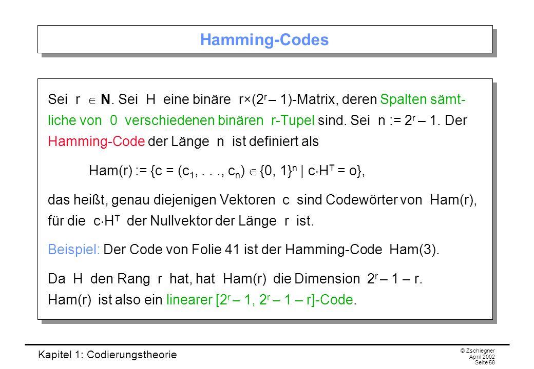 Kapitel 1: Codierungstheorie © Zschiegner April 2002 Seite 58 Hamming-Codes Sei r N. Sei H eine binäre r×(2 r – 1)-Matrix, deren Spalten sämt- liche v