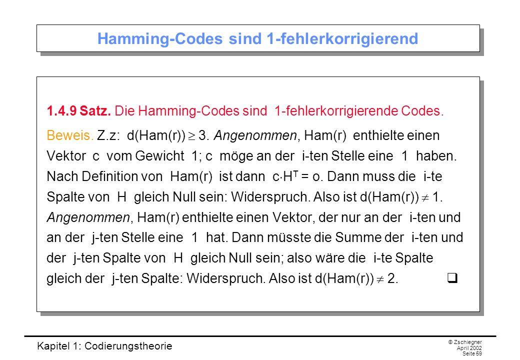 Kapitel 1: Codierungstheorie © Zschiegner April 2002 Seite 59 Hamming-Codes sind 1-fehlerkorrigierend 1.4.9 Satz. Die Hamming-Codes sind 1-fehlerkorri