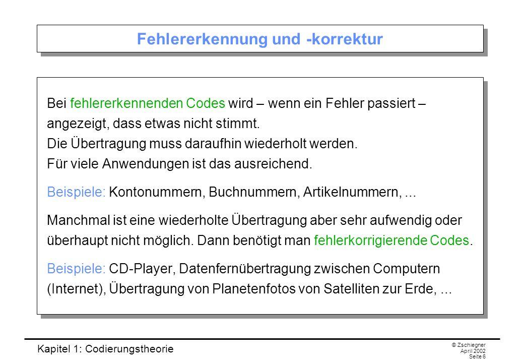 Kapitel 1: Codierungstheorie © Zschiegner April 2002 Seite 6 Fehlererkennung und -korrektur Bei fehlererkennenden Codes wird – wenn ein Fehler passier