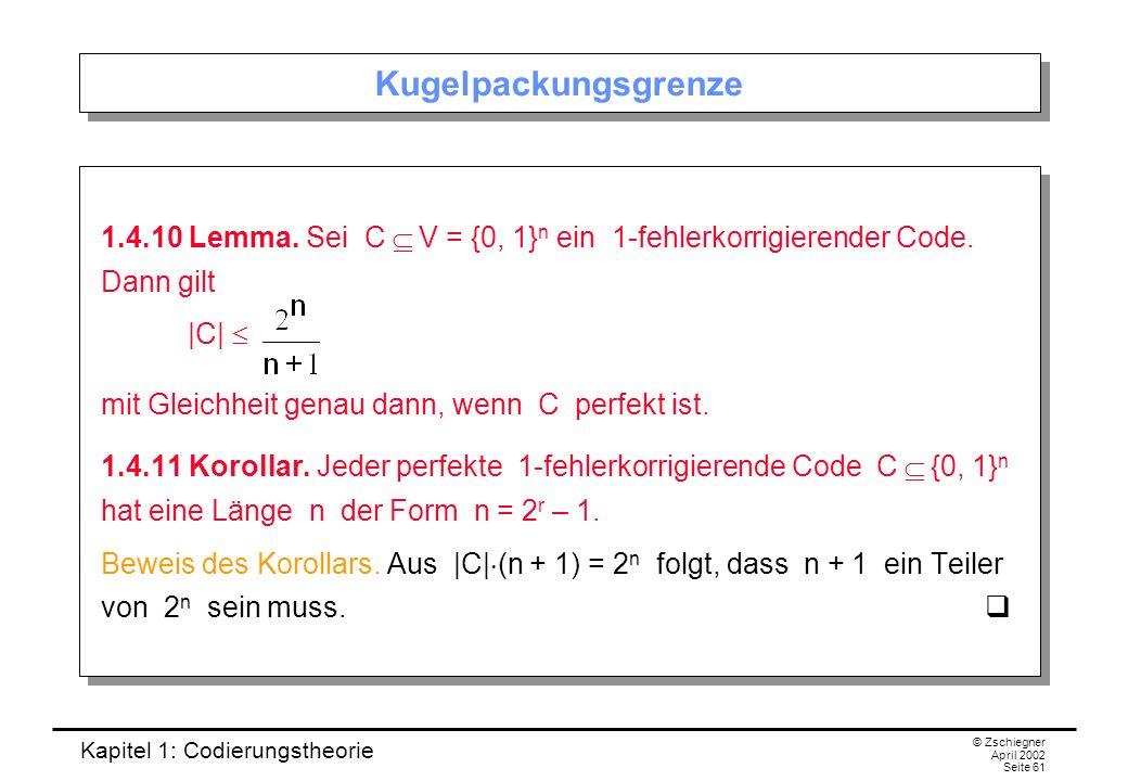 Kapitel 1: Codierungstheorie © Zschiegner April 2002 Seite 61 Kugelpackungsgrenze 1.4.10 Lemma. Sei C V = {0, 1} n ein 1-fehlerkorrigierender Code. Da