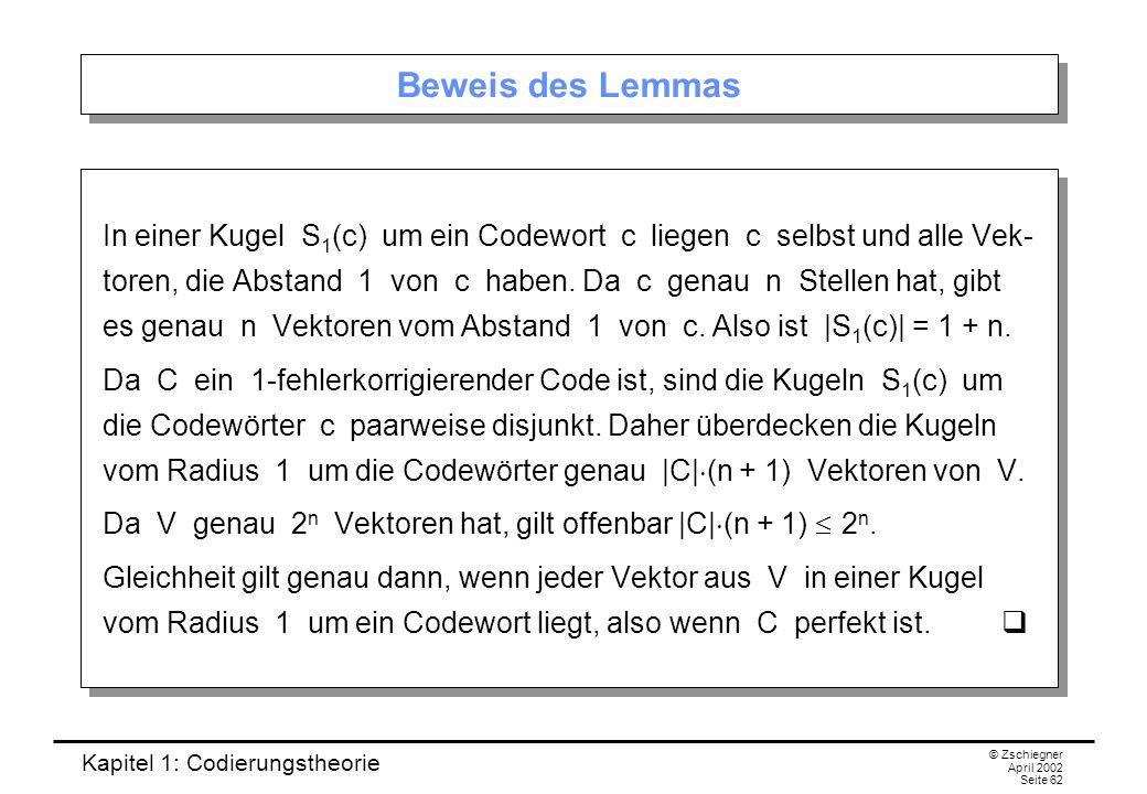 Kapitel 1: Codierungstheorie © Zschiegner April 2002 Seite 62 Beweis des Lemmas In einer Kugel S 1 (c) um ein Codewort c liegen c selbst und alle Vek-
