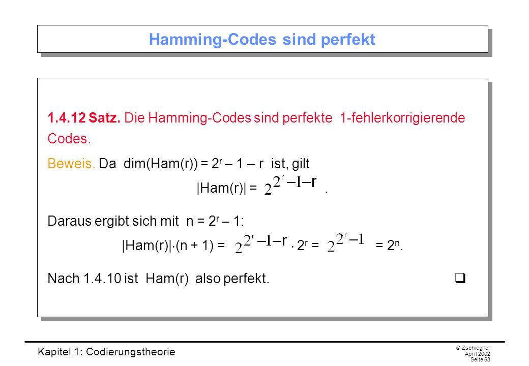 Kapitel 1: Codierungstheorie © Zschiegner April 2002 Seite 63 Hamming-Codes sind perfekt 1.4.12 Satz. Die Hamming-Codes sind perfekte 1-fehlerkorrigie