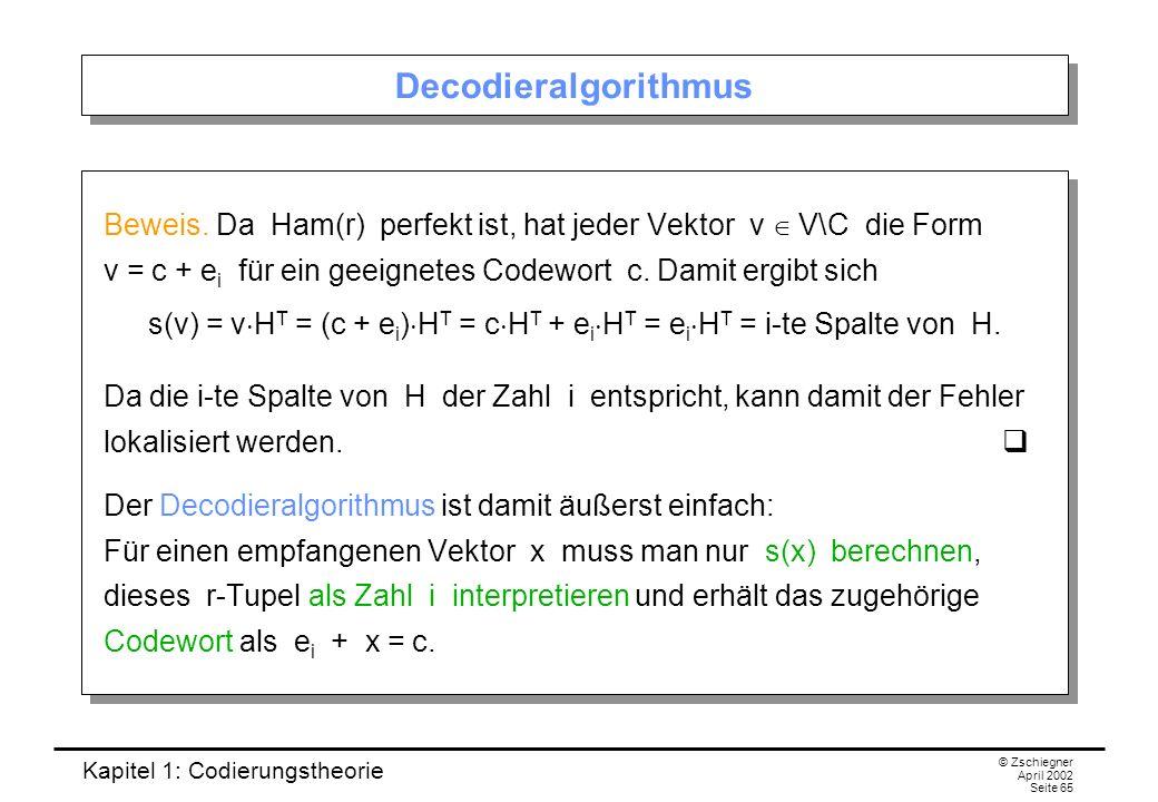 Kapitel 1: Codierungstheorie © Zschiegner April 2002 Seite 65 Decodieralgorithmus Beweis. Da Ham(r) perfekt ist, hat jeder Vektor v V\C die Form v = c