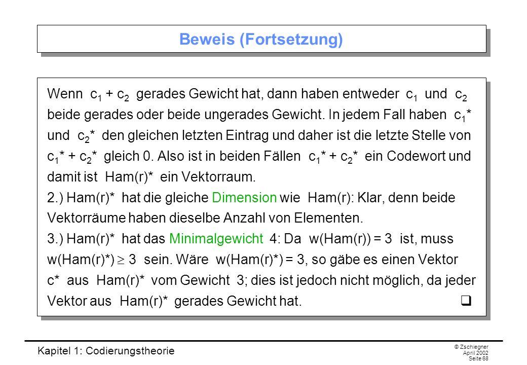 Kapitel 1: Codierungstheorie © Zschiegner April 2002 Seite 68 Beweis (Fortsetzung) Wenn c 1 + c 2 gerades Gewicht hat, dann haben entweder c 1 und c 2
