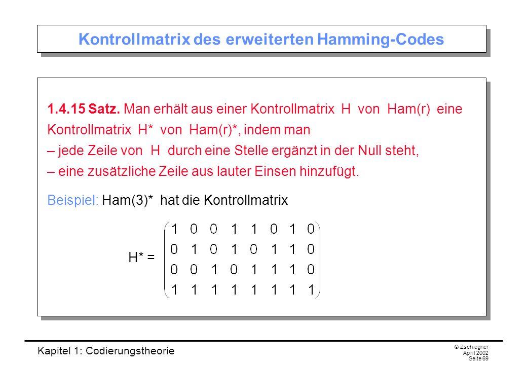 Kapitel 1: Codierungstheorie © Zschiegner April 2002 Seite 69 Kontrollmatrix des erweiterten Hamming-Codes 1.4.15 Satz. Man erhält aus einer Kontrollm