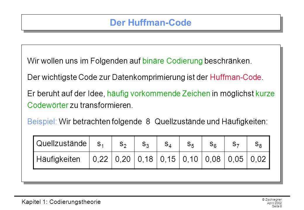 Kapitel 1: Codierungstheorie © Zschiegner April 2002 Seite 8 Der Huffman-Code Wir wollen uns im Folgenden auf binäre Codierung beschränken. Der wichti