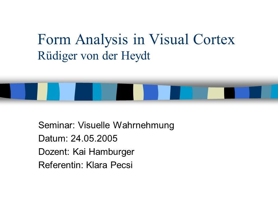 Form Analysis in Visual Cortex Rüdiger von der Heydt Seminar: Visuelle Wahrnehmung Datum: 24.05.2005 Dozent: Kai Hamburger Referentin: Klara Pecsi