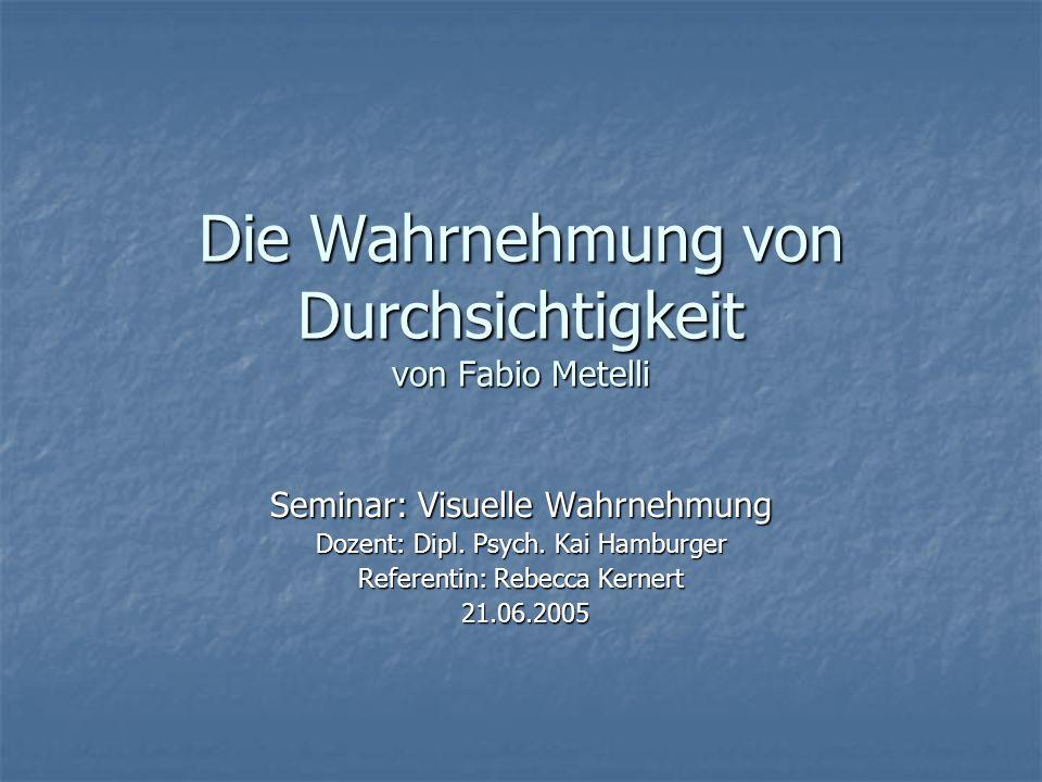 Die Wahrnehmung von Durchsichtigkeit von Fabio Metelli Seminar: Visuelle Wahrnehmung Dozent: Dipl. Psych. Kai Hamburger Referentin: Rebecca Kernert 21