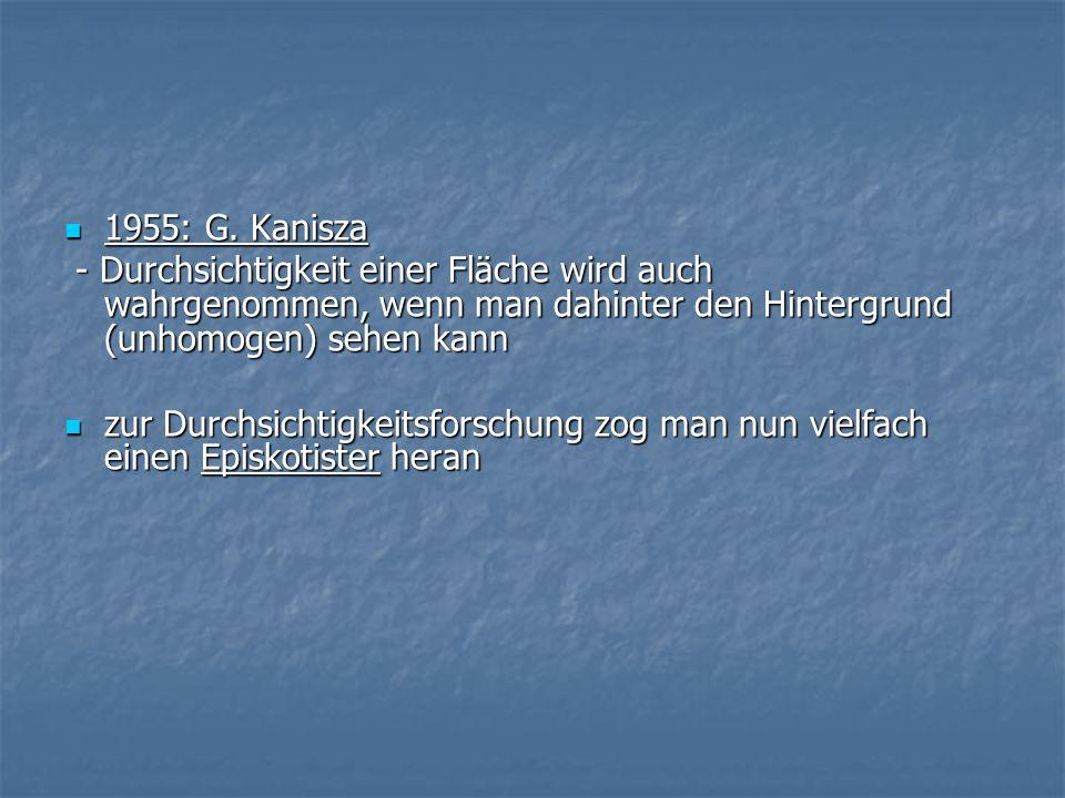 1955: G. Kanisza 1955: G. Kanisza - Durchsichtigkeit einer Fläche wird auch wahrgenommen, wenn man dahinter den Hintergrund (unhomogen) sehen kann - D