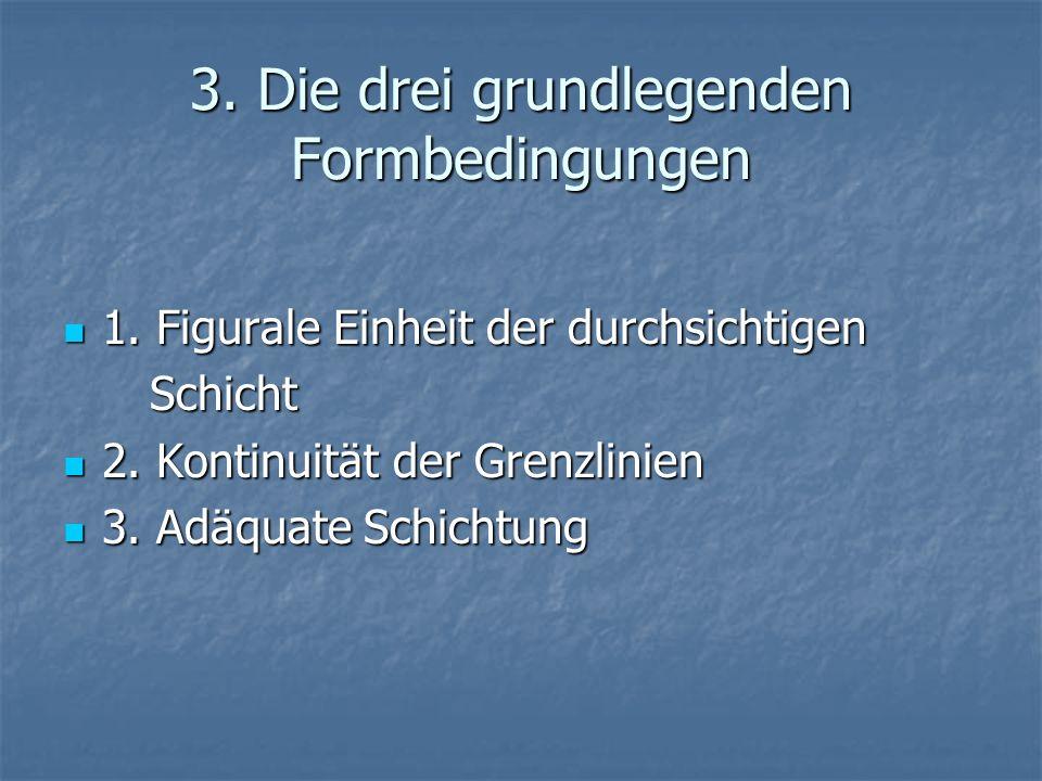3. Die drei grundlegenden Formbedingungen 1. Figurale Einheit der durchsichtigen 1. Figurale Einheit der durchsichtigen Schicht Schicht 2. Kontinuität