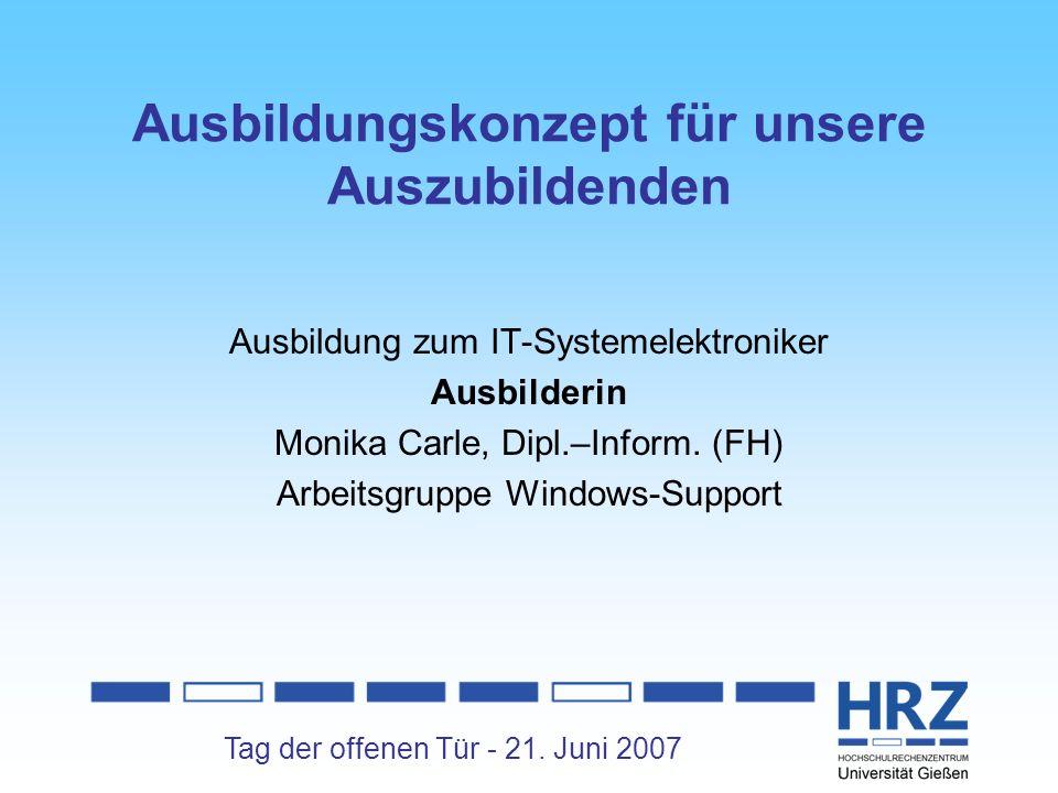 Tag der offenen Tür - 21. Juni 2007 Ausbildungskonzept für unsere Auszubildenden Ausbildung zum IT-Systemelektroniker Ausbilderin Monika Carle, Dipl.–