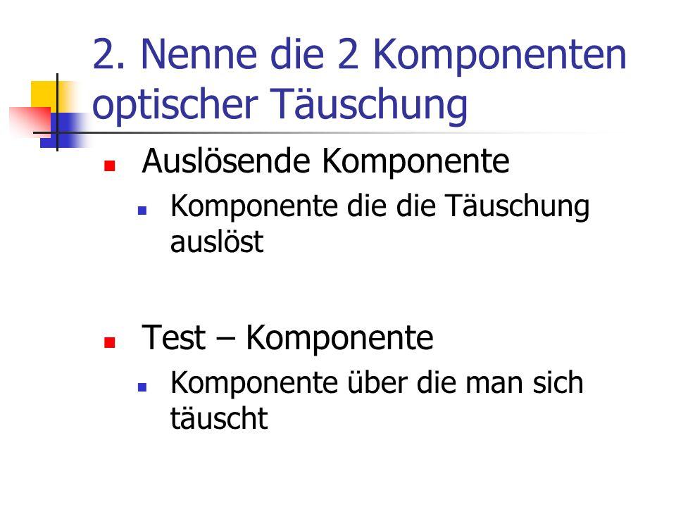 2. Nenne die 2 Komponenten optischer Täuschung Auslösende Komponente Komponente die die Täuschung auslöst Test – Komponente Komponente über die man si
