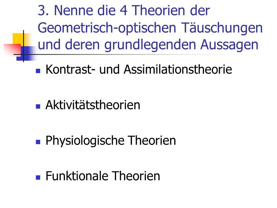 3. Nenne die 4 Theorien der Geometrisch-optischen Täuschungen und deren grundlegenden Aussagen Kontrast- und Assimilationstheorie Aktivitätstheorien P
