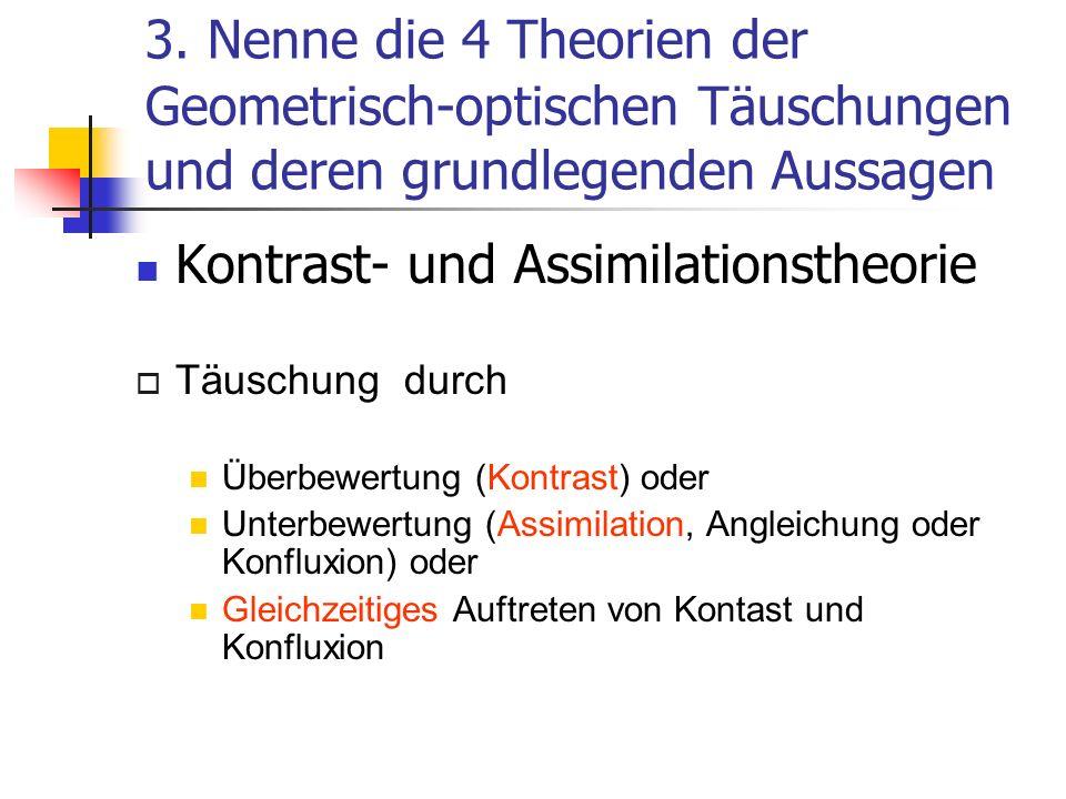 3. Nenne die 4 Theorien der Geometrisch-optischen Täuschungen und deren grundlegenden Aussagen Kontrast- und Assimilationstheorie Täuschung durch Über