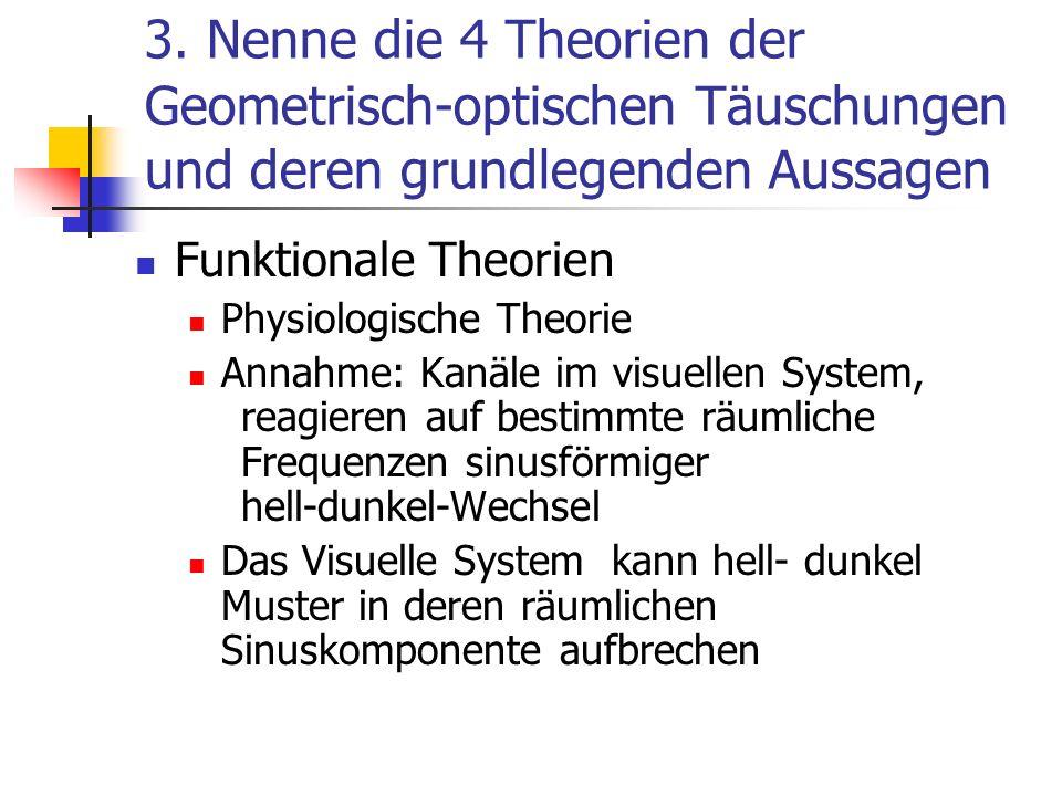 3. Nenne die 4 Theorien der Geometrisch-optischen Täuschungen und deren grundlegenden Aussagen Funktionale Theorien Physiologische Theorie Annahme: Ka
