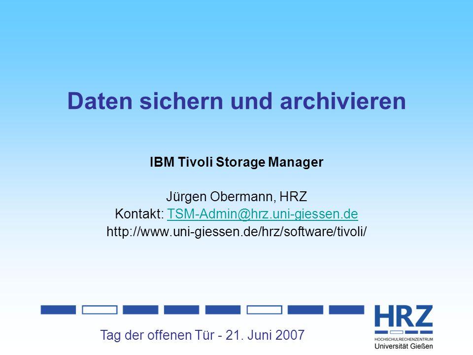 Tag der offenen Tür - 21. Juni 2007 Daten sichern und archivieren IBM Tivoli Storage Manager Jürgen Obermann, HRZ Kontakt: TSM-Admin@hrz.uni-giessen.d