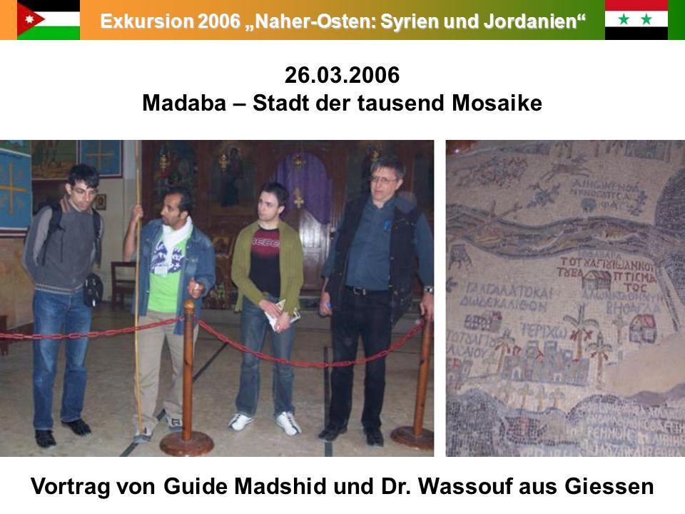 Exkursion 2006 Naher-Osten: Syrien und Jordanien Leitung: Prof. Dr. King 26.03.2006 Madaba – Stadt der tausend Mosaike Vortrag von Guide Madshid und D